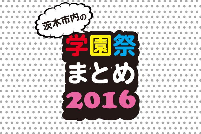 今年はどこ行く?2016茨木市内の大学学園祭まとめ!